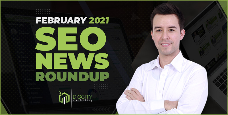 Diggity Marketing SEO News Roundup – February 2021