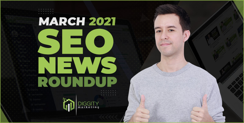 Diggity Marketing SEO News Roundup – March 2021
