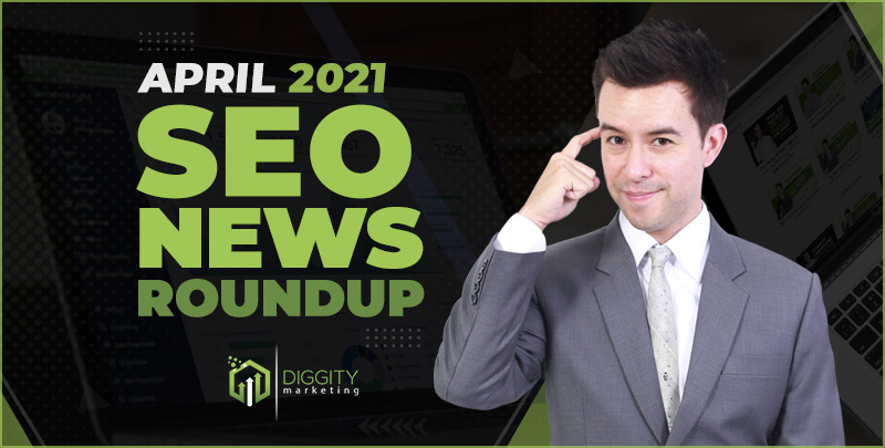 Diggity Marketing SEO News Roundup – April 2021